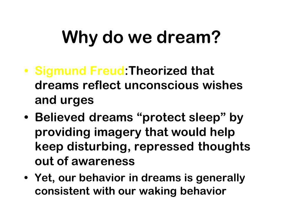 Why do we dream? Sigmund Freud:Theorized that dreams reflect unconscious wishes and urges Believed dreams protect sleep by providing imagery that woul