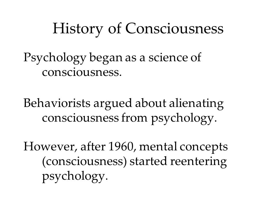 History of Consciousness Psychology began as a science of consciousness. Behaviorists argued about alienating consciousness from psychology. However,