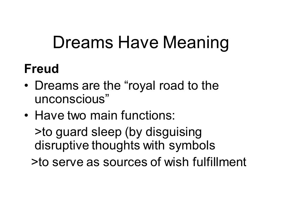 Dreams Have Meaning Freud Dreams are the royal road to the unconscious Have two main functions: >to guard sleep (by disguising disruptive thoughts wit