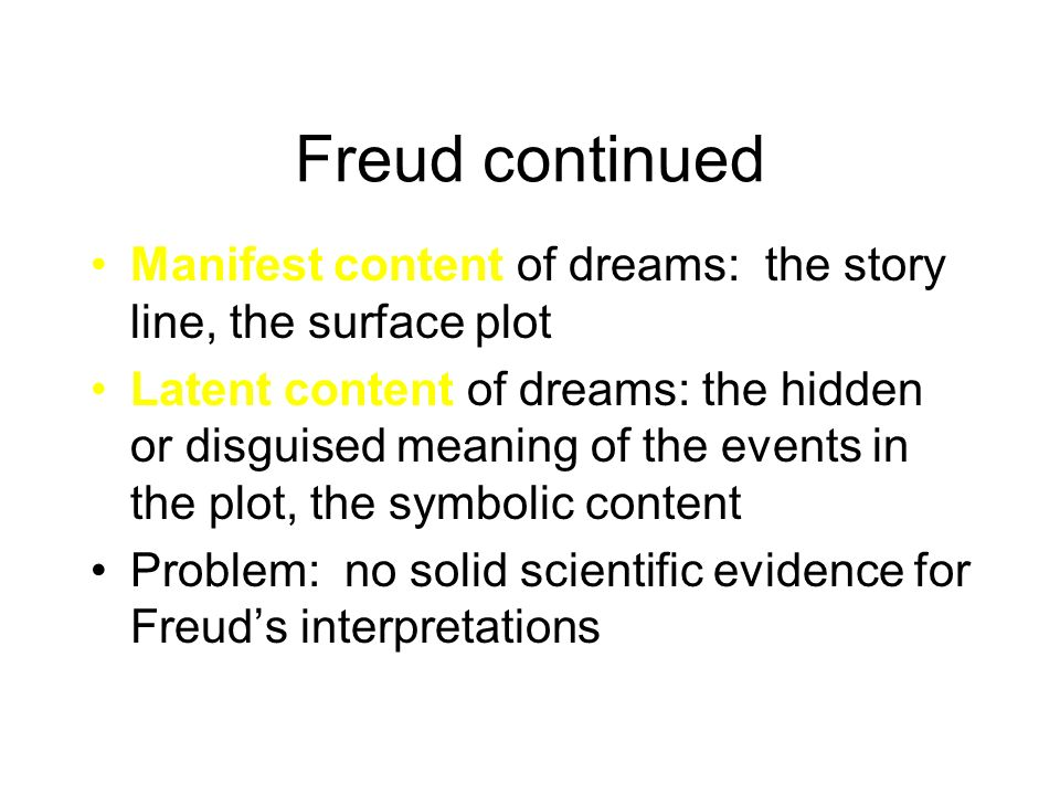 Freud continued Manifest content of dreams: the story line, the surface plot Latent content of dreams: the hidden or disguised meaning of the events i