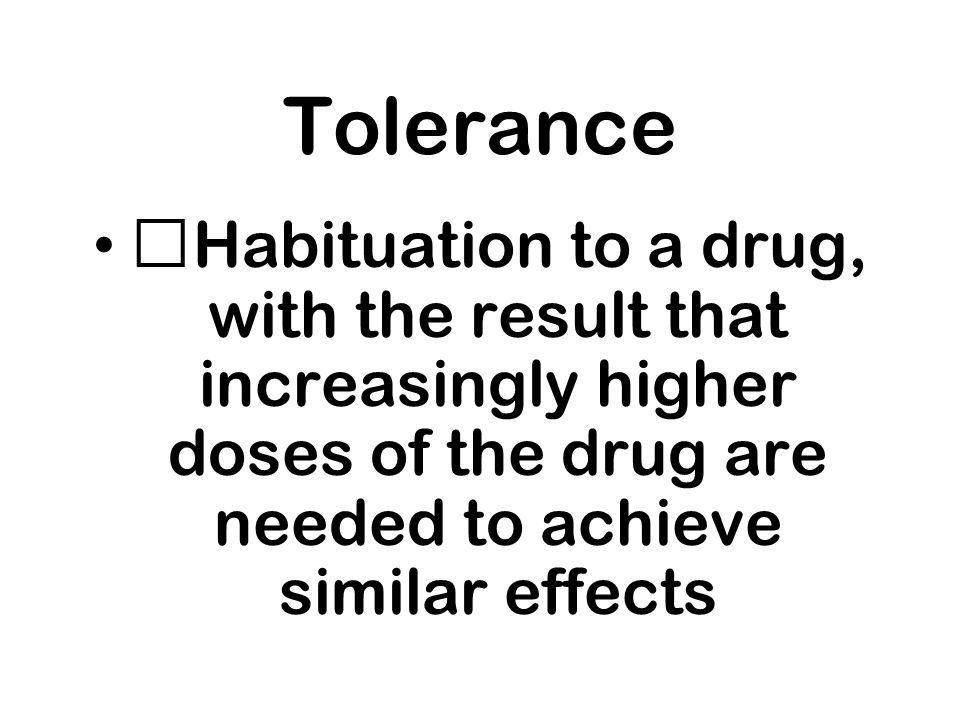 Tolerance Habituation to a drug, with the result that increasingly higher doses of the drug are needed to achieve similar effects