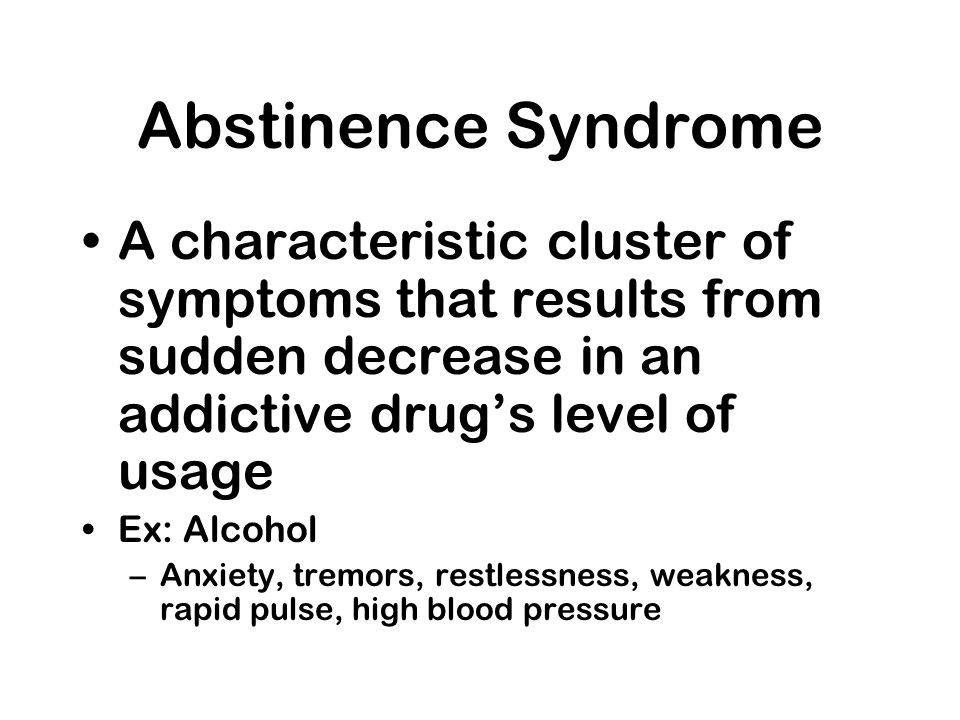 Abstinence Syndrome A characteristic cluster of symptoms that results from sudden decrease in an addictive drugs level of usage Ex: Alcohol –Anxiety,