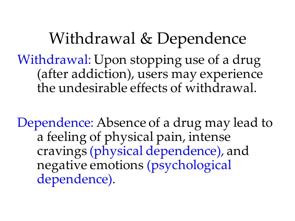Withdrawal & Dependence Withdrawal: Upon stopping use of a drug (after addiction), users may experience the undesirable effects of withdrawal. Depende