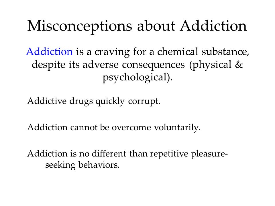 Misconceptions about Addiction Addictive drugs quickly corrupt. Addiction cannot be overcome voluntarily. Addiction is no different than repetitive pl