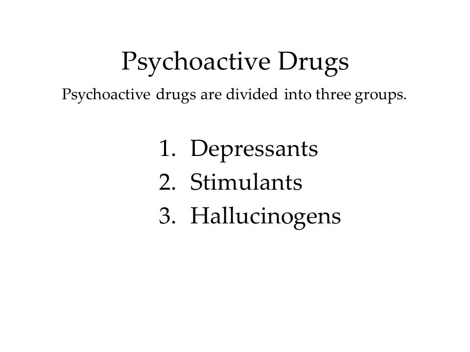 Psychoactive Drugs Psychoactive drugs are divided into three groups. 1.Depressants 2.Stimulants 3.Hallucinogens