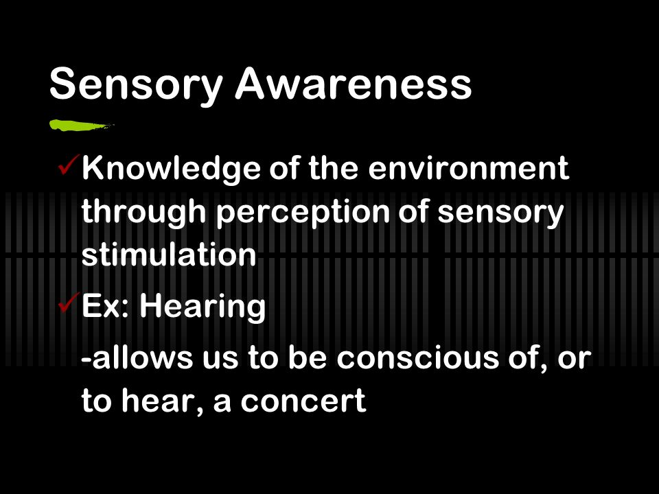 Sensory Awareness Knowledge of the environment through perception of sensory stimulation Ex: Hearing -allows us to be conscious of, or to hear, a conc