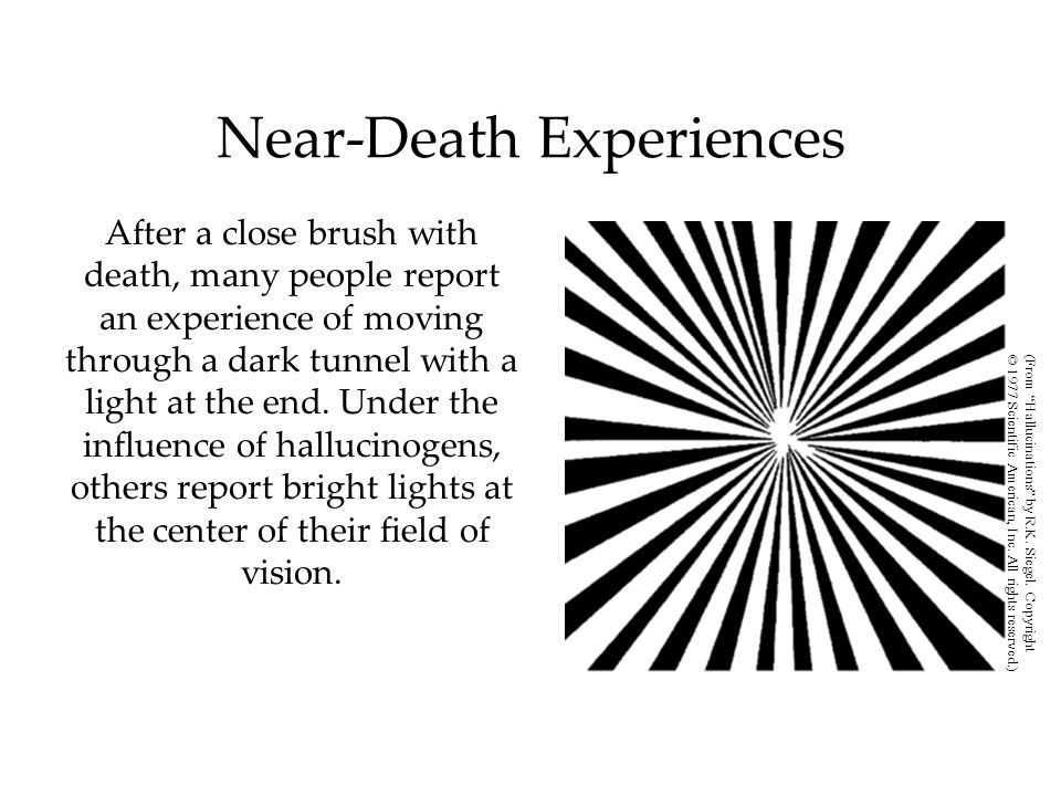 After a close brush with death, many people report an experience of moving through a dark tunnel with a light at the end. Under the influence of hallu