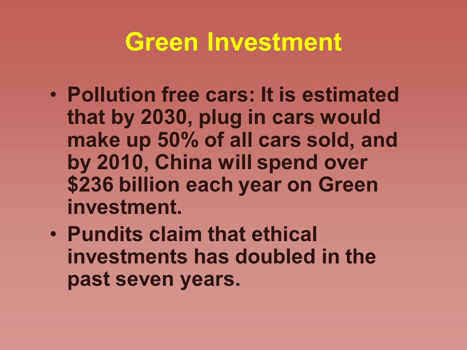 Green Investment Pollution free cars: It is estimated that by 2030, plug in cars would make up 50% of all cars sold, and by 2010, China will spend over $236 billion each year on Green investment.