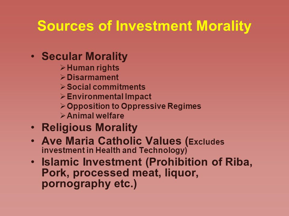 Sources of Investment Morality Secular Morality Human rights Disarmament Social commitments Environmental Impact Opposition to Oppressive Regimes Animal welfare Religious Morality Ave Maria Catholic Values ( Excludes investment in Health and Technology) Islamic Investment (Prohibition of Riba, Pork, processed meat, liquor, pornography etc.)