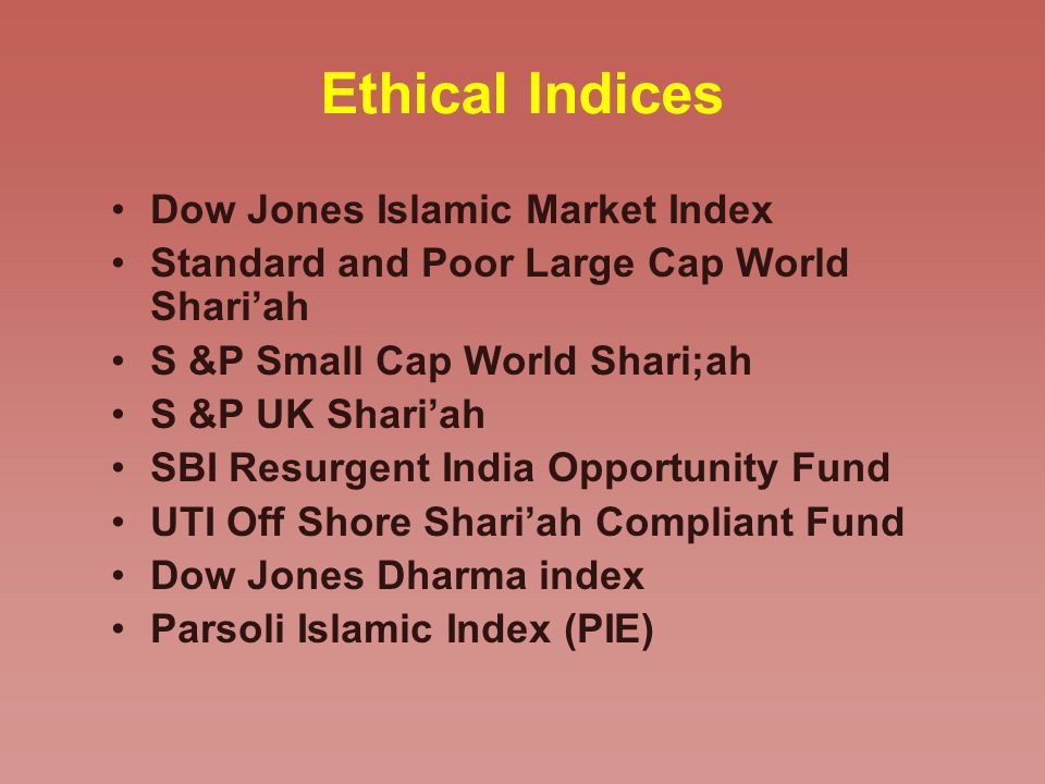 Ethical Indices Dow Jones Islamic Market Index Standard and Poor Large Cap World Shariah S &P Small Cap World Shari;ah S &P UK Shariah SBI Resurgent India Opportunity Fund UTI Off Shore Shariah Compliant Fund Dow Jones Dharma index Parsoli Islamic Index (PIE)