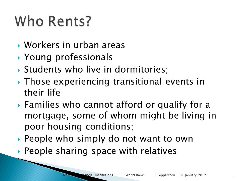 Workers in urban areas Young professionals Students who live in dormitories; Those experiencing transitional events in their life Families who cannot afford or qualify for a mortgage, some of whom might be living in poor housing conditions; People who simply do not want to own People sharing space with relatives Non Bank Financial Institutions World Bank I Peppercorn31 January 201211