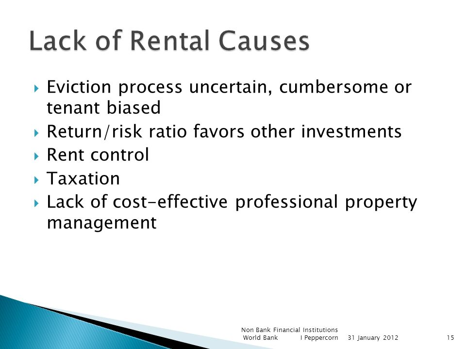 Eviction process uncertain, cumbersome or tenant biased Return/risk ratio favors other investments Rent control Taxation Lack of cost-effective professional property management Non Bank Financial Institutions World Bank I Peppercorn31 January 201215