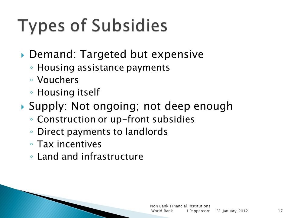 Demand: Targeted but expensive Housing assistance payments Vouchers Housing itself Supply: Not ongoing; not deep enough Construction or up-front subsidies Direct payments to landlords Tax incentives Land and infrastructure Non Bank Financial Institutions World Bank I Peppercorn31 January 201217