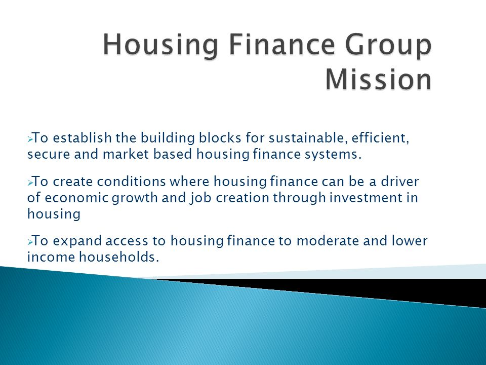 To establish the building blocks for sustainable, efficient, secure and market based housing finance systems. To create conditions where housing finan