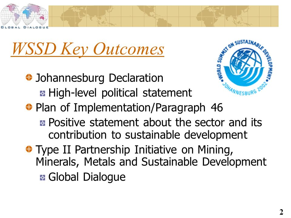 2 WSSD Key Outcomes Johannesburg Declaration High-level political statement Plan of Implementation/Paragraph 46 Positive statement about the sector and its contribution to sustainable development Type II Partnership Initiative on Mining, Minerals, Metals and Sustainable Development Global Dialogue
