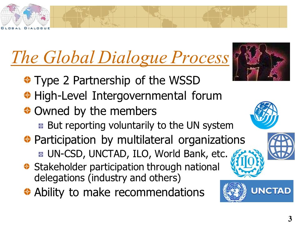 3 The Global Dialogue Process Type 2 Partnership of the WSSD High-Level Intergovernmental forum Owned by the members But reporting voluntarily to the UN system Participation by multilateral organizations UN-CSD, UNCTAD, ILO, World Bank, etc.