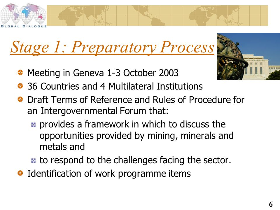 6 Stage 1: Preparatory Process Meeting in Geneva 1-3 October 2003 36 Countries and 4 Multilateral Institutions Draft Terms of Reference and Rules of Procedure for an Intergovernmental Forum that: provides a framework in which to discuss the opportunities provided by mining, minerals and metals and to respond to the challenges facing the sector.