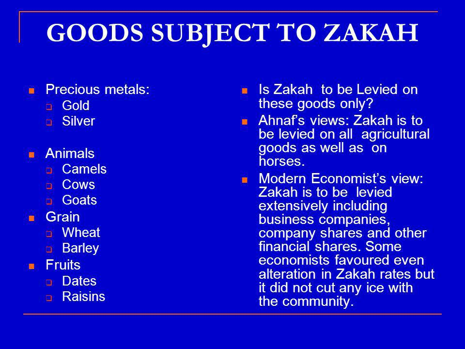 GOODS SUBJECT TO ZAKAH Precious metals: Gold Silver Animals Camels Cows Goats Grain Wheat Barley Fruits Dates Raisins Is Zakah to be Levied on these goods only.