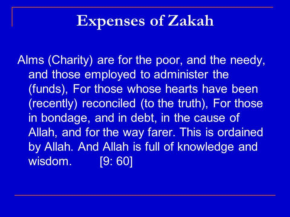 Expenses of Zakah Alms (Charity) are for the poor, and the needy, and those employed to administer the (funds), For those whose hearts have been (recently) reconciled (to the truth), For those in bondage, and in debt, in the cause of Allah, and for the way farer.