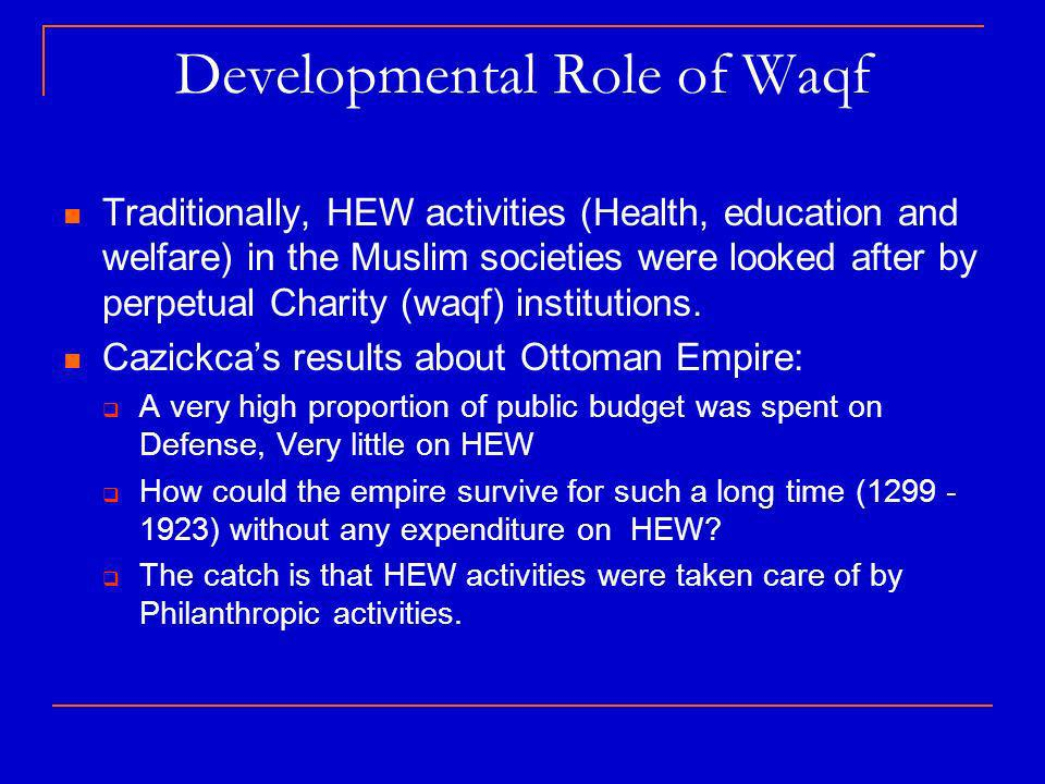Developmental Role of Waqf Traditionally, HEW activities (Health, education and welfare) in the Muslim societies were looked after by perpetual Charity (waqf) institutions.