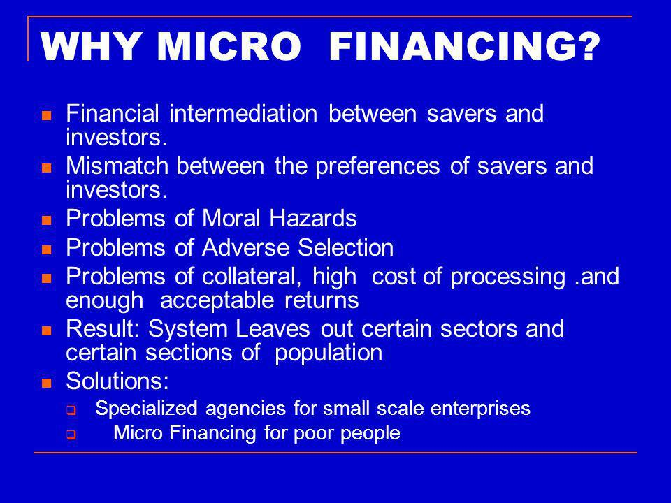 WHY MICRO FINANCING. Financial intermediation between savers and investors.