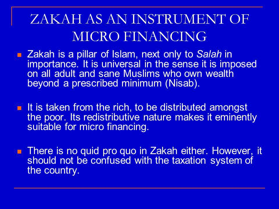 ZAKAH AS AN INSTRUMENT OF MICRO FINANCING Zakah is a pillar of Islam, next only to Salah in importance.