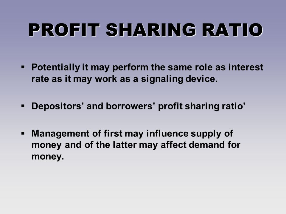 PROFIT SHARING RATIO Potentially it may perform the same role as interest rate as it may work as a signaling device.