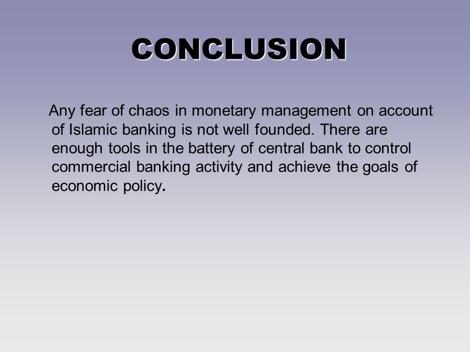 CONCLUSION Any fear of chaos in monetary management on account of Islamic banking is not well founded.