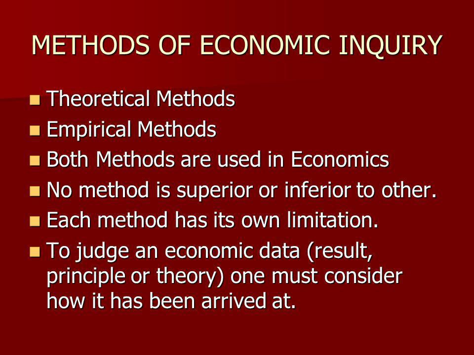 METHODS OF ECONOMIC INQUIRY Theoretical Methods Theoretical Methods Empirical Methods Empirical Methods Both Methods are used in Economics Both Methods are used in Economics No method is superior or inferior to other.