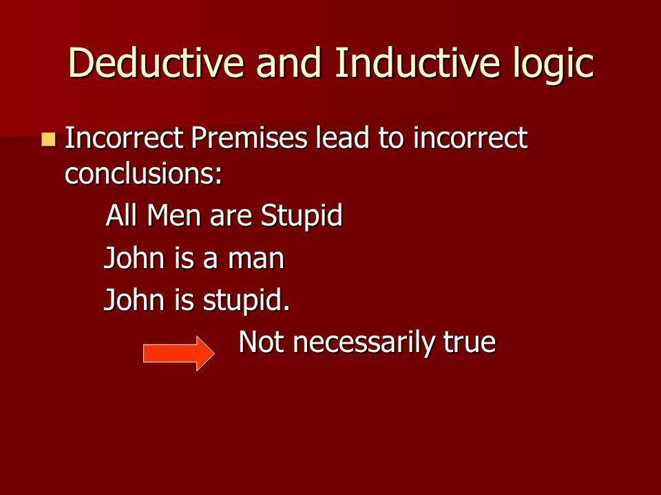 Deductive and Inductive logic Incorrect Premises lead to incorrect conclusions: Incorrect Premises lead to incorrect conclusions: All Men are Stupid John is a man John is a man John is stupid.