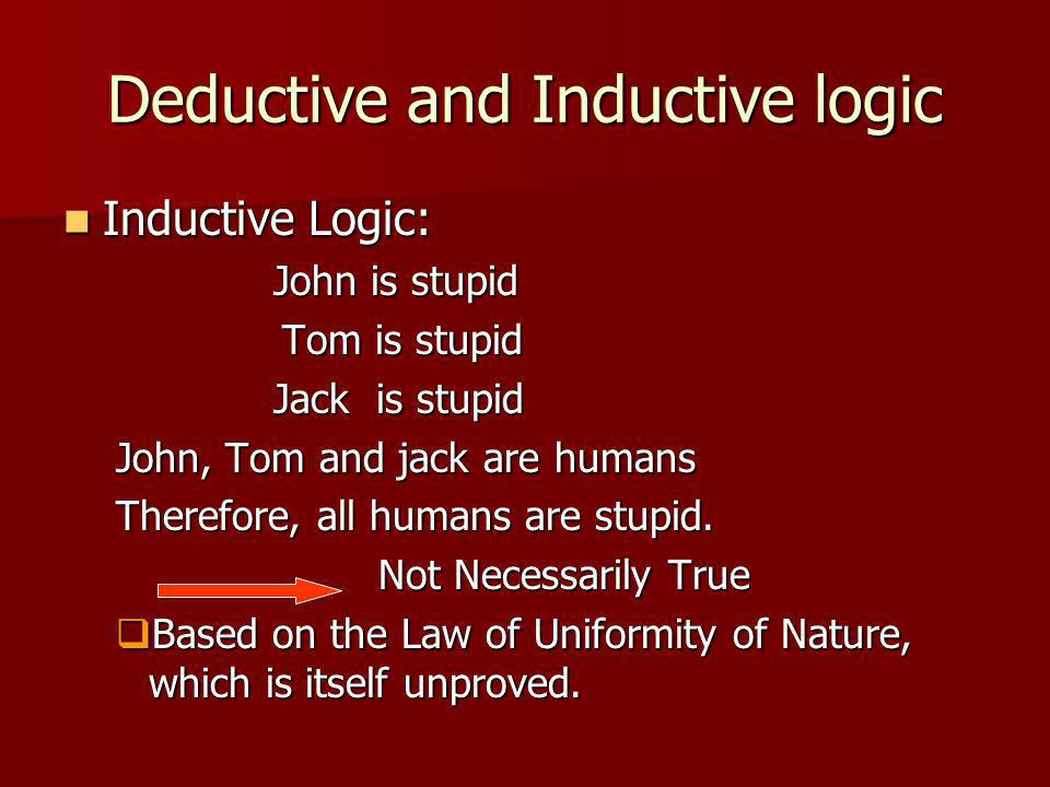 Deductive and Inductive logic Inductive Logic: Inductive Logic: John is stupid Tom is stupid Tom is stupid Jack is stupid John, Tom and jack are humans Therefore, all humans are stupid.
