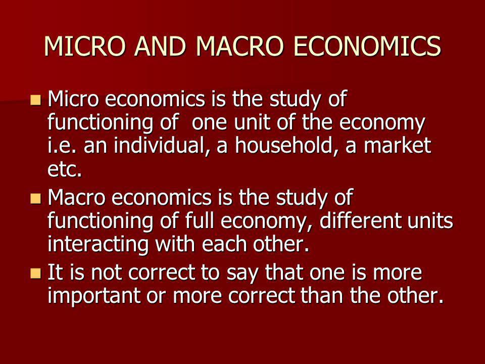 MICRO AND MACRO ECONOMICS Micro economics is the study of functioning of one unit of the economy i.e.