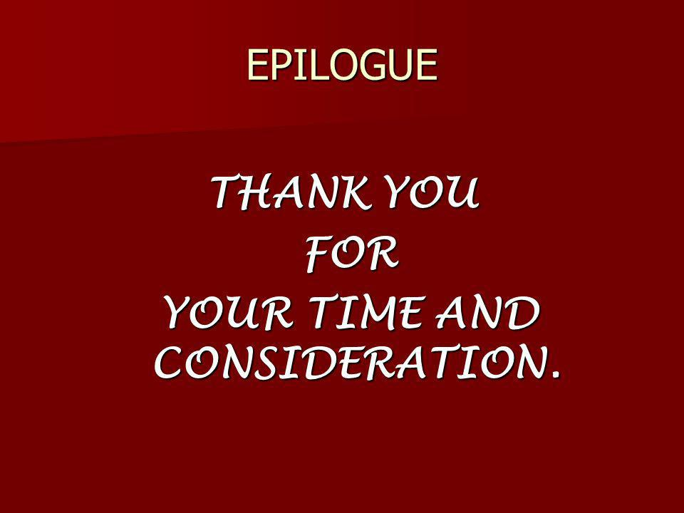 EPILOGUE THANK YOU FOR FOR YOUR TIME AND CONSIDERATION. YOUR TIME AND CONSIDERATION.