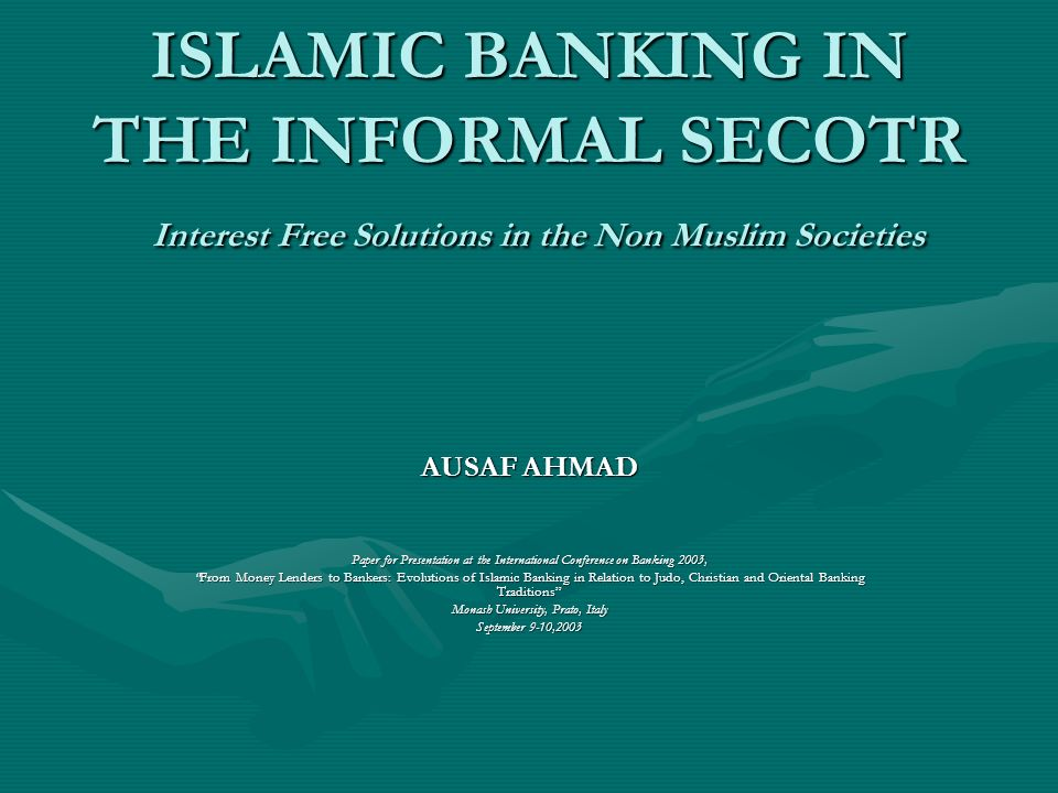 ISLAMIC BANKING IN THE INFORMAL SECOTR Interest Free Solutions in the Non Muslim Societies AUSAF AHMAD Paper for Presentation at the International Conference on Banking 2003, From Money Lenders to Bankers: Evolutions of Islamic Banking in Relation to Judo, Christian and Oriental Banking TraditionsFrom Money Lenders to Bankers: Evolutions of Islamic Banking in Relation to Judo, Christian and Oriental Banking Traditions Monash University, Prato, Italy September 9-10,2003