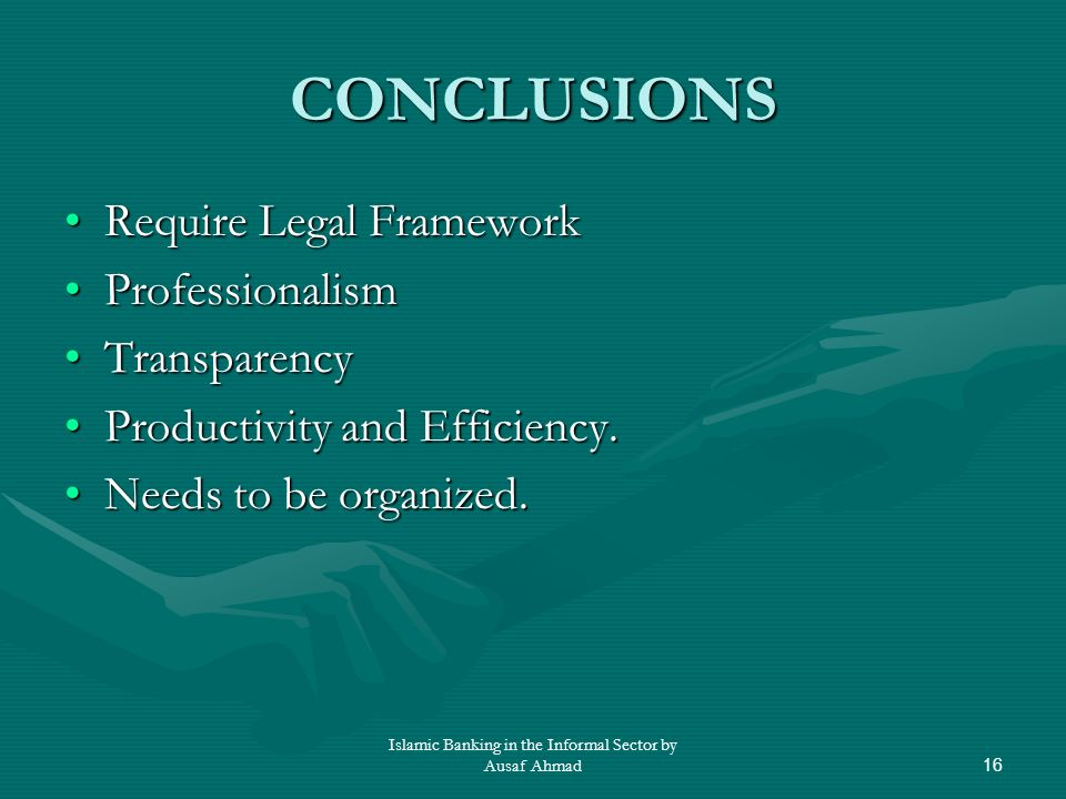 Islamic Banking in the Informal Sector by Ausaf Ahmad16 CONCLUSIONS Require Legal FrameworkRequire Legal Framework ProfessionalismProfessionalism TransparencyTransparency Productivity and Efficiency.Productivity and Efficiency.
