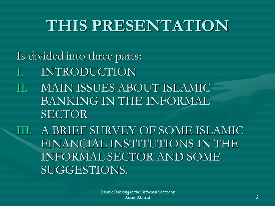 Islamic Banking in the Informal Sector by Ausaf Ahmad2 THIS PRESENTATION Is divided into three parts: I.INTRODUCTION II.MAIN ISSUES ABOUT ISLAMIC BANKING IN THE INFORMAL SECTOR III.A BRIEF SURVEY OF SOME ISLAMIC FINANCIAL INSTITUTIONS IN THE INFORMAL SECTOR AND SOME SUGGESTIONS.