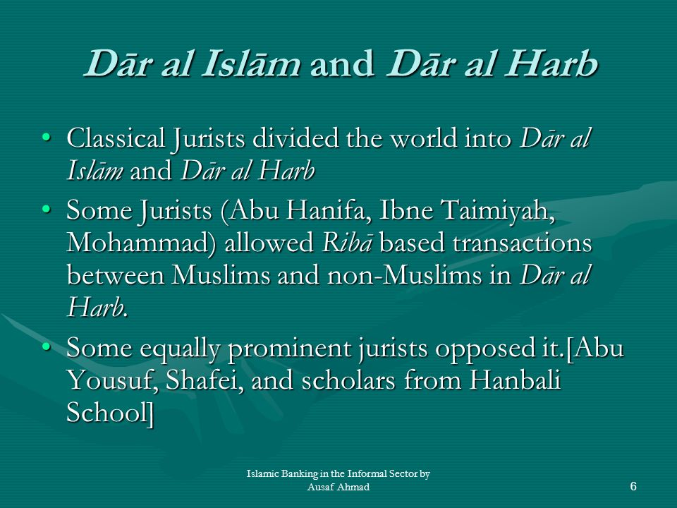 Islamic Banking in the Informal Sector by Ausaf Ahmad7 Present Day Muslim Minority Countries are not Dar al Harb The Classical distinction is not relevant for the following reasons:The Classical distinction is not relevant for the following reasons: 1.Single Political Entity vs.