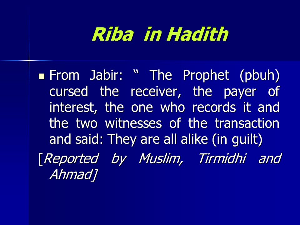 Riba in Hadith From Jabir: The Prophet (pbuh) cursed the receiver, the payer of interest, the one who records it and the two witnesses of the transact