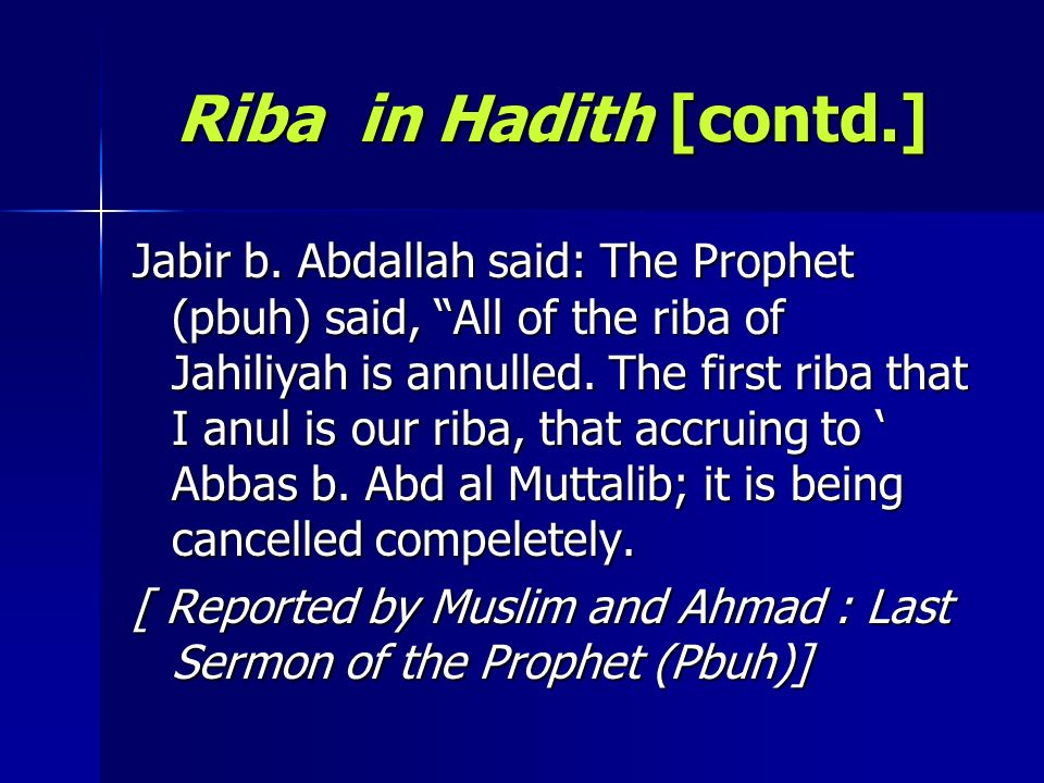 Riba in Hadith [contd.] Jabir b. Abdallah said: The Prophet (pbuh) said, All of the riba of Jahiliyah is annulled. The first riba that I anul is our r