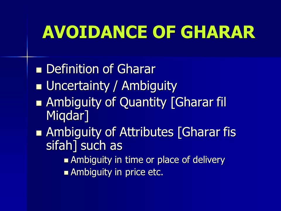 AVOIDANCE OF GHARAR Definition of Gharar Definition of Gharar Uncertainty / Ambiguity Uncertainty / Ambiguity Ambiguity of Quantity [Gharar fil Miqdar