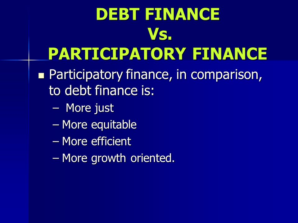DEBT FINANCE Vs. PARTICIPATORY FINANCE Participatory finance, in comparison, to debt finance is: Participatory finance, in comparison, to debt finance