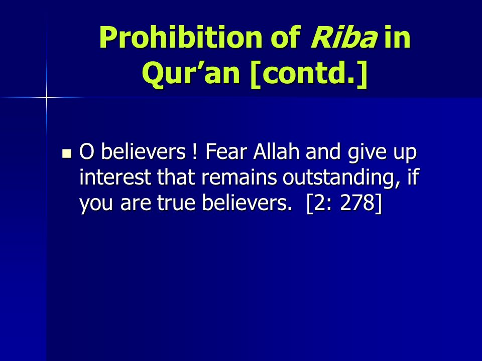 Prohibition of Riba in Quran [contd.] O believers ! Fear Allah and give up interest that remains outstanding, if you are true believers. [2: 278] O be