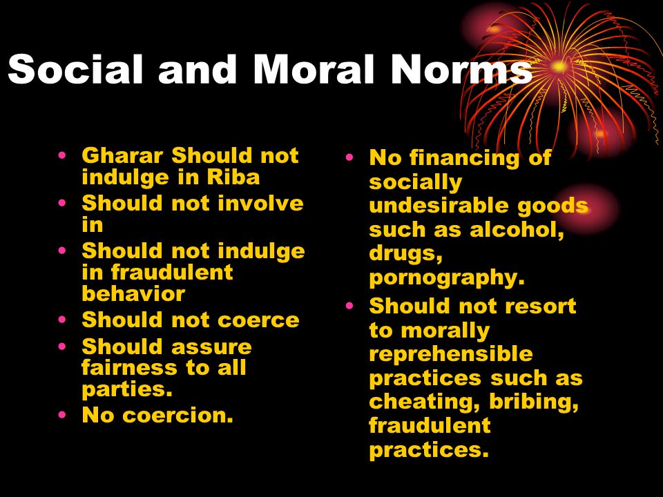 Social and Moral Norms Gharar Should not indulge in Riba Should not involve in Should not indulge in fraudulent behavior Should not coerce Should assure fairness to all parties.