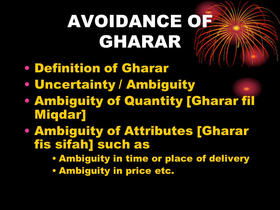 AVOIDANCE OF GHARAR Definition of Gharar Uncertainty / Ambiguity Ambiguity of Quantity [Gharar fil Miqdar] Ambiguity of Attributes [Gharar fis sifah] such as Ambiguity in time or place of delivery Ambiguity in price etc.