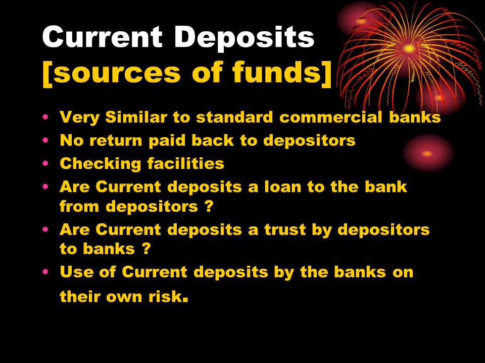 Current Deposits [sources of funds] Very Similar to standard commercial banks No return paid back to depositors Checking facilities Are Current deposi