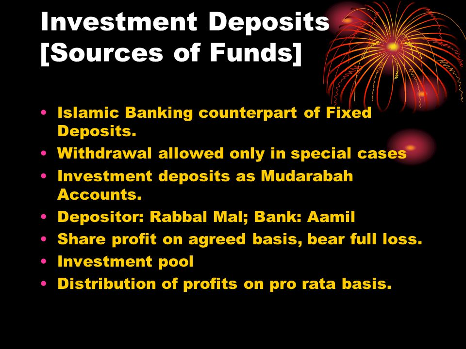 Investment Deposits [Sources of Funds] Islamic Banking counterpart of Fixed Deposits. Withdrawal allowed only in special cases Investment deposits as