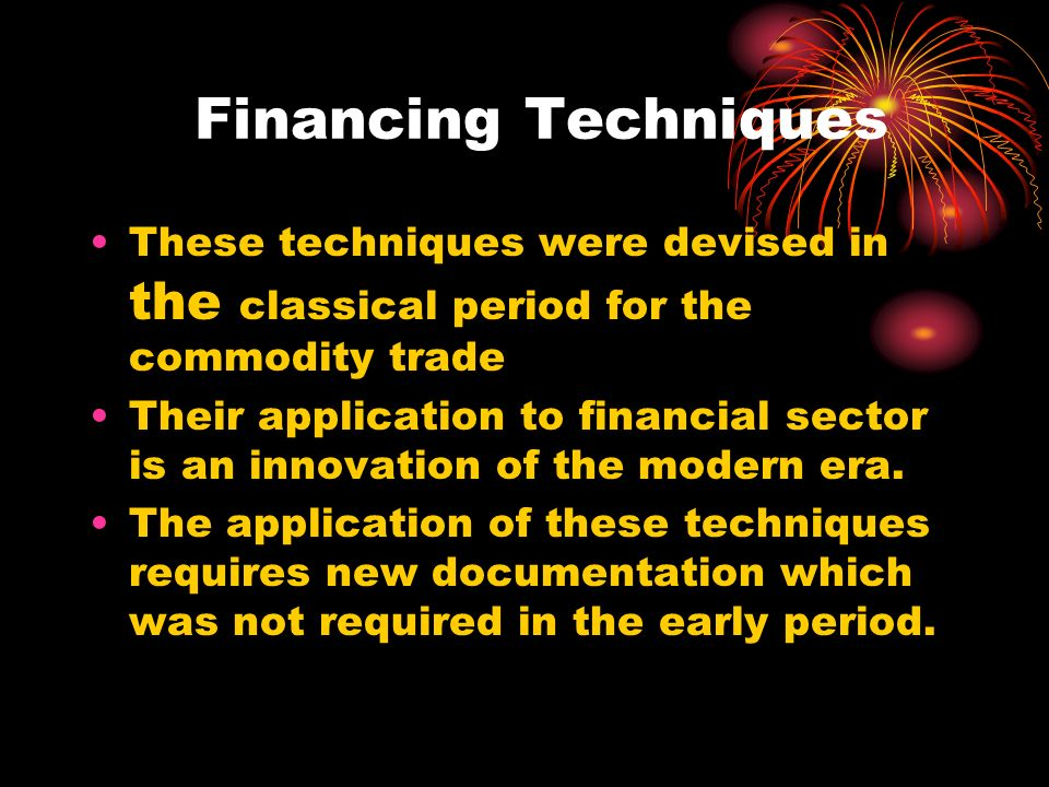 Financing Techniques These techniques were devised in the classical period for the commodity trade Their application to financial sector is an innovation of the modern era.