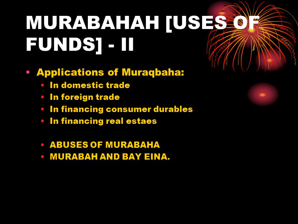 MURABAHAH [USES OF FUNDS] - II Applications of Muraqbaha: In domestic trade In foreign trade In financing consumer durables In financing real estaes ABUSES OF MURABAHA MURABAH AND BAY EINA.