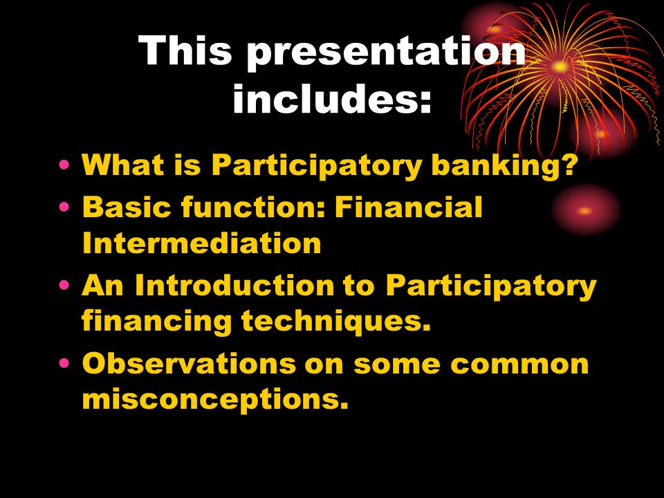 This presentation includes: What is Participatory banking? Basic function: Financial Intermediation An Introduction to Participatory financing techniq