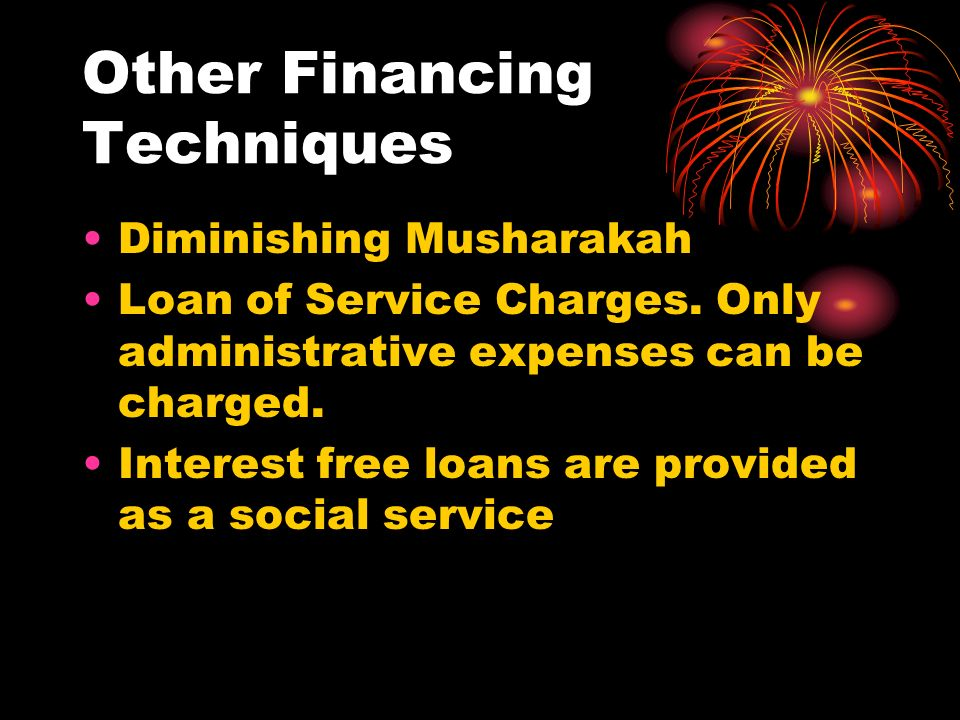 Other Financing Techniques Diminishing Musharakah Loan of Service Charges. Only administrative expenses can be charged. Interest free loans are provid